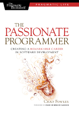 The Passionate Programmer: Creating a Remarkable Career in Software Development (Pragmatic Life) – Chad Fowler